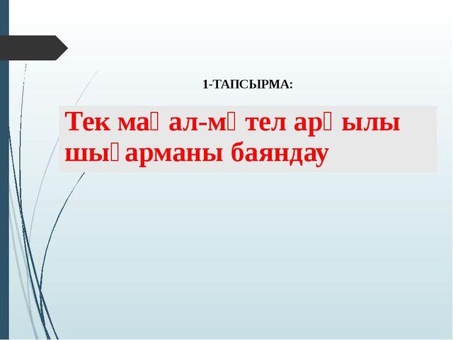 1-ТАПСЫРМА: Тек мақал-мәтеларқылы шығарманы баяндау