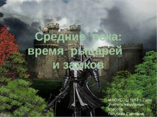 Средние века: время рыцарей и замков МБОУСОШ №51 г. Тулы Учитель начальных кл