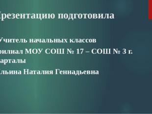 Презентацию подготовила Учитель начальных классов филиал МОУ СОШ № 17 – СОШ