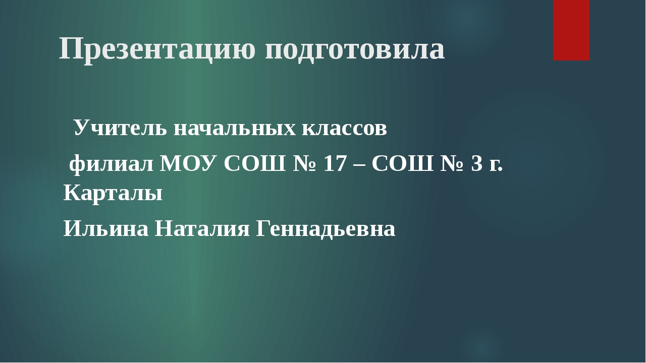 Презентацию подготовила Учитель начальных классов филиал МОУ СОШ № 17 – СОШ...