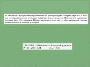 250 – 120·2 = 10(человек) – в запасной аудитории Р = 10 : 250 = 0,04 Ответ :