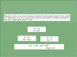 N > 10 P = 0,74 Р2 = 0,74 – 0,67 = 0,07 Ответ: 0,07. N > 11 P1 = 0,67 N = 11