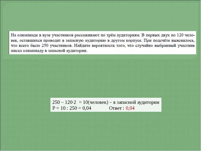 250 – 120·2 = 10(человек) – в запасной аудитории Р = 10 : 250 = 0,04 Ответ :...