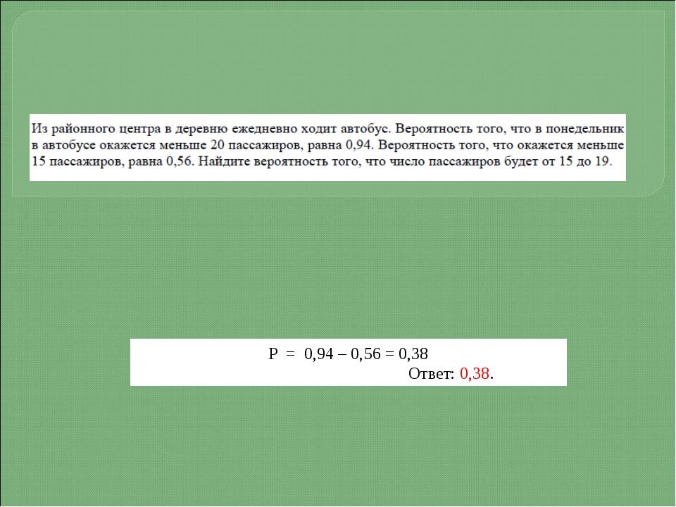 Р = 0,94 – 0,56 = 0,38 Ответ: 0,38.