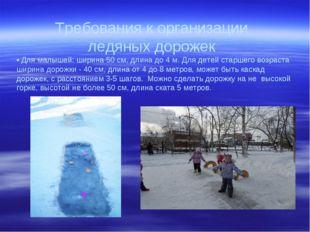 Требования к организации ледяных дорожек • Для малышей: ширина 50 см, длина д