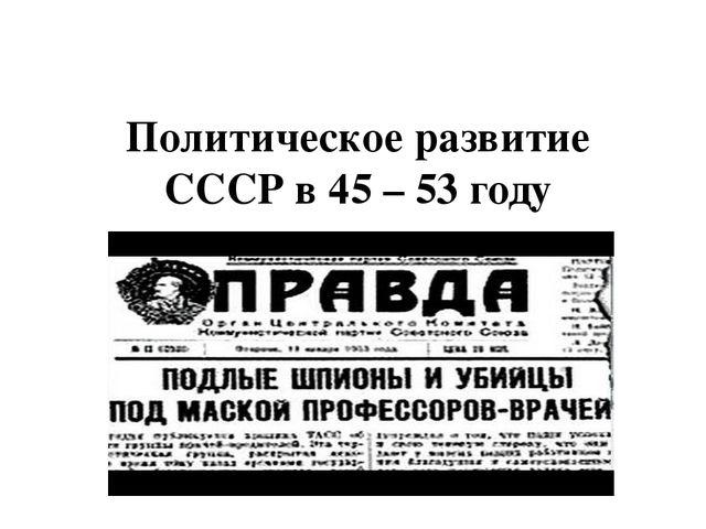 Политическое развитие СССР в 45 – 53 году