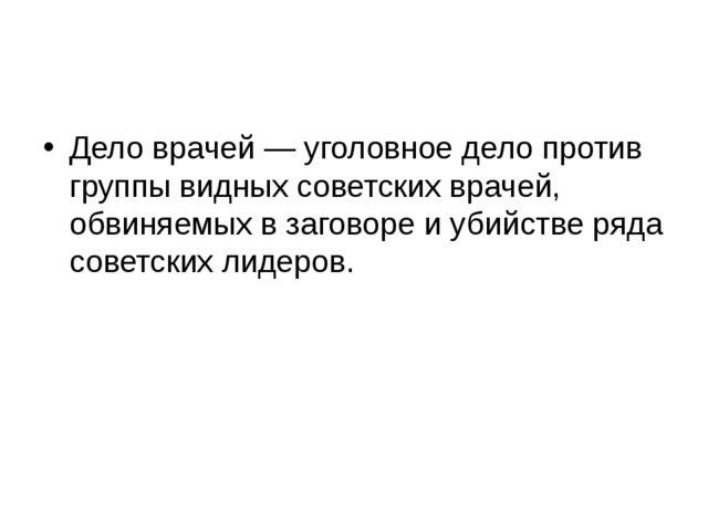 Дело врачей — уголовное дело против группы видных советских врачей, обвиняем...