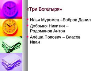«Три Богатыря» Илья Муромец –Бобров Данил Добрыня Никитич – Родоманов Антон А