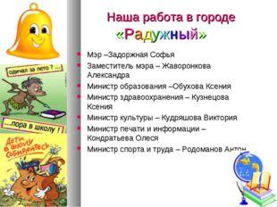 Наша работа в городе «Радужный» Мэр –Задоржная Софья Заместитель мэра – Жаво