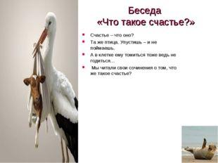 Беседа «Что такое счастье?» Счастье – что оно? Та же птица. Упустишь – и не п