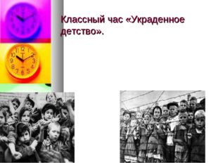 Классный час «Украденное детство».