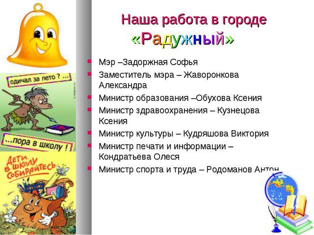 Наша работа в городе «Радужный» Мэр –Задоржная Софья Заместитель мэра – Жаво...