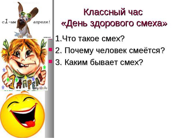Классный час «День здорового смеха» 1.Что такое смех? 2. Почему человек смеёт...