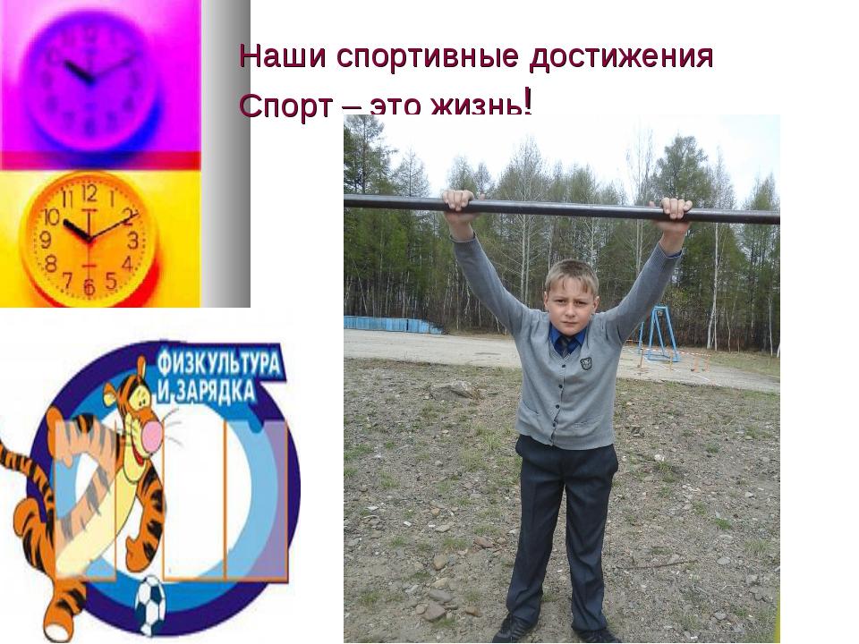 Наши спортивные достижения Спорт – это жизнь!