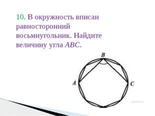 10. В окружность вписан равносторонний восьмиугольник. Найдите величину угла