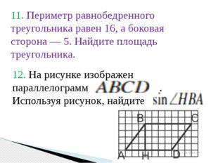 11. Периметр равнобедренного треугольника равен 16, а боковая сторона— 5. На