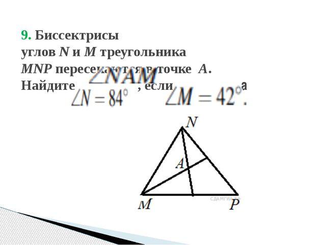 9. Биссектрисы угловNиMтреугольника  MNPпересекаются в точке A. Найдит...