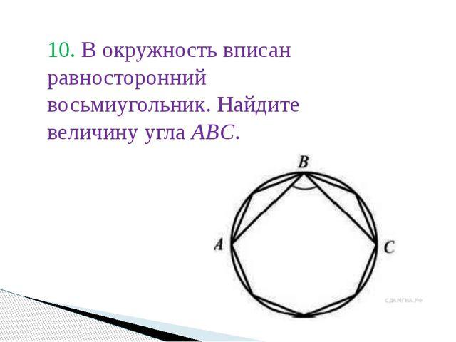 10. В окружность вписан равносторонний восьмиугольник. Найдите величину угла...