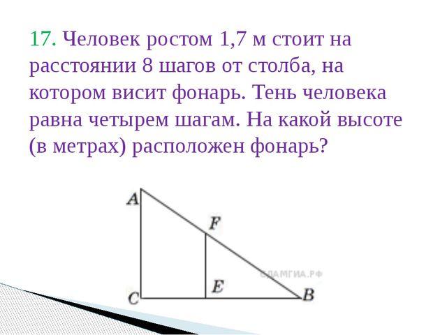 17. Человек ростом 1,7 м стоит на расстоянии 8 шагов от столба, на котором ви...