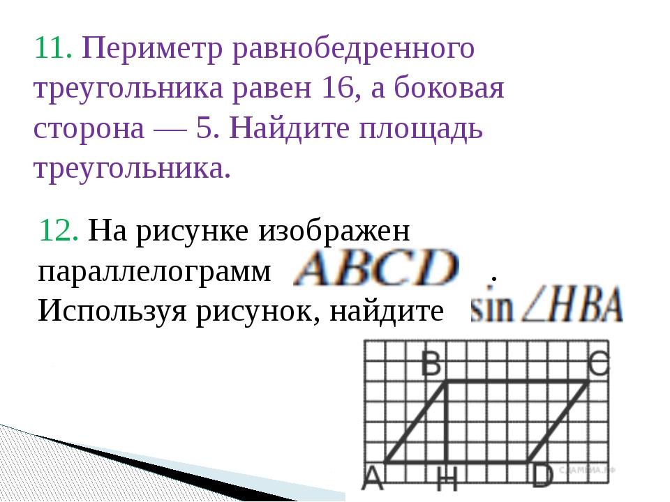11. Периметр равнобедренного треугольника равен 16, а боковая сторона— 5. На...