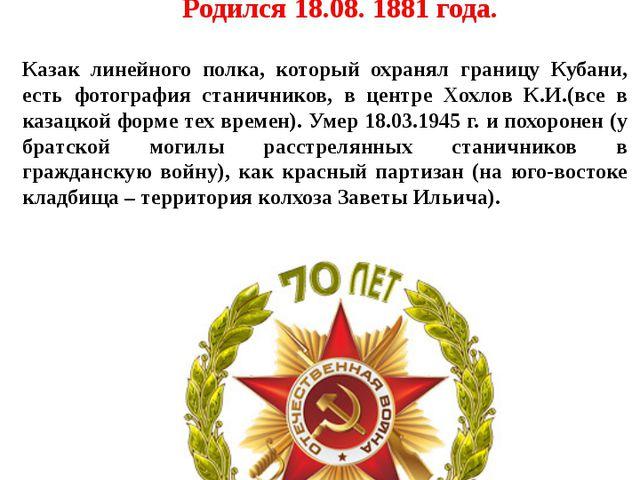 Хохлов Кузьма Игнатович Родился 18.08. 1881 года. Казак линейного полка, кото...