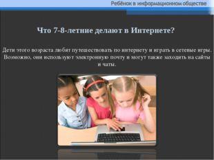 Дети этого возраста любят путешествовать поинтернету ииграть всетевые игры