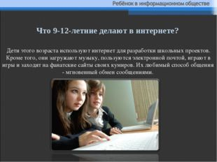 Дети этого возраста используют интернет для разработки школьных проектов. Кро