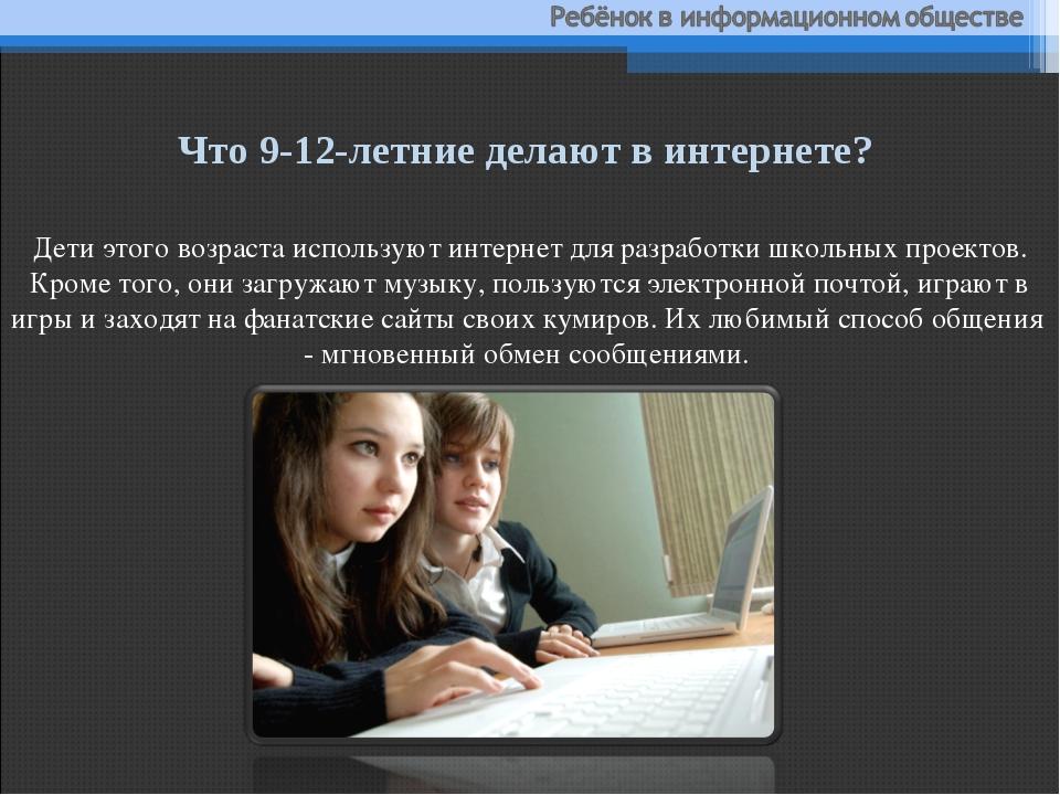 Дети этого возраста используют интернет для разработки школьных проектов. Кро...