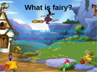 Fairy is an imaginary supernatural being, usually represented in diminutive