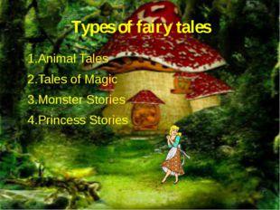 Types of fairy tales 1.Animal Tales 2.Tales of Magic 3.Monster Stories 4.Prin