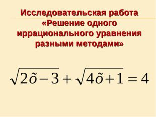 Исследовательская работа «Решение одного иррационального уравнения разными ме