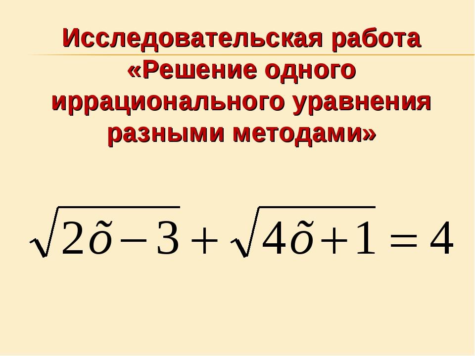 Исследовательская работа «Решение одного иррационального уравнения разными ме...