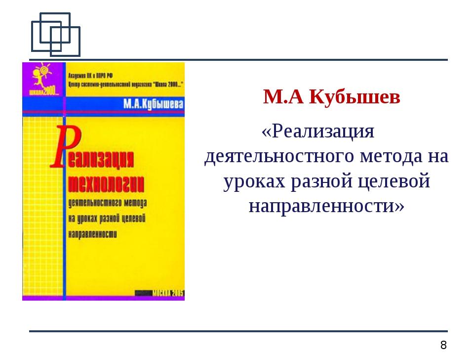 М.А Кубышев «Реализация деятельностного метода на уроках разной целевой напр...