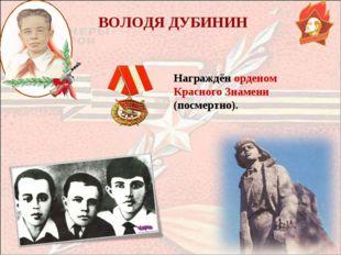 ВОЛОДЯ ДУБИНИН Награждён орденом Красного Знамени (посмертно).