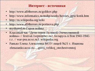 Интернет - источники http://www.all4heroes.ru/golikov.php http://www.informat