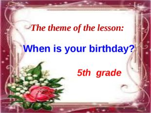The theme of the lesson: 5th grade When is your birthday?