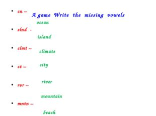 A game Write the missing vowels cn – slnd - clmt – ct – rvr – mntn – bch – oc