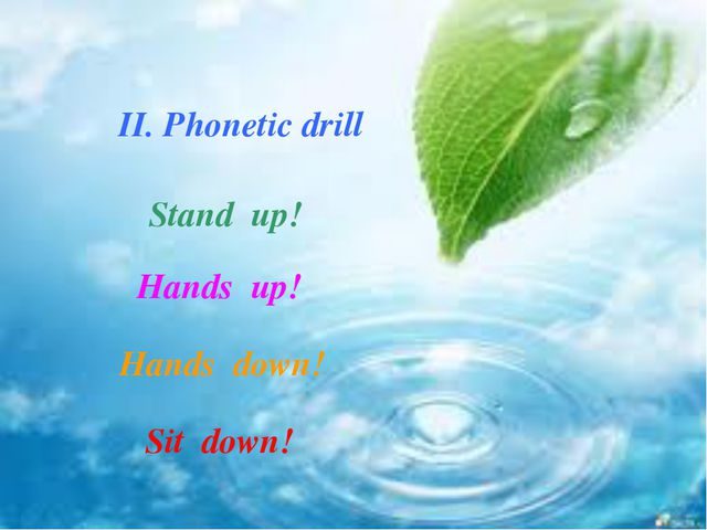 II. Phonetic drill Stand up! Hands up! Hands down! Sit down!