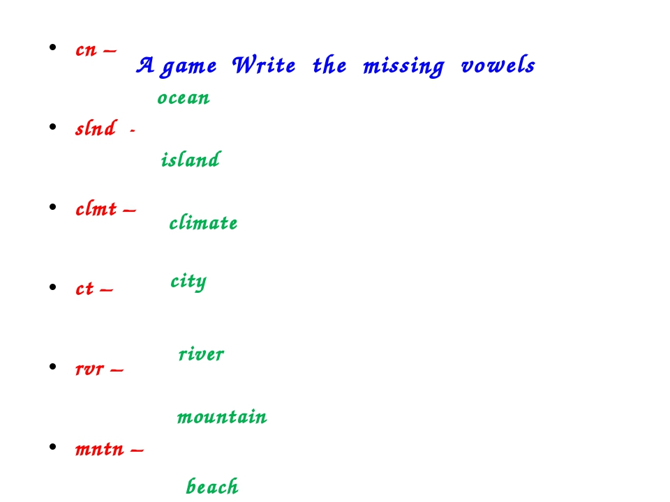 A game Write the missing vowels cn – slnd - clmt – ct – rvr – mntn – bch – oc...