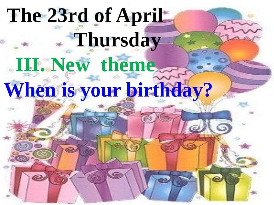 The 23rd of April Thursday III. New theme When is your birthday?
