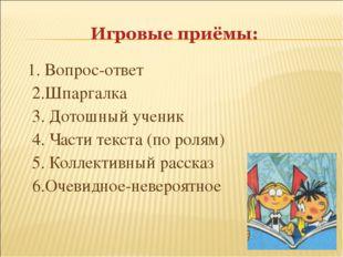 1. Вопрос-ответ 2.Шпаргалка 3. Дотошный ученик 4. Части текста (по ролям) 5.