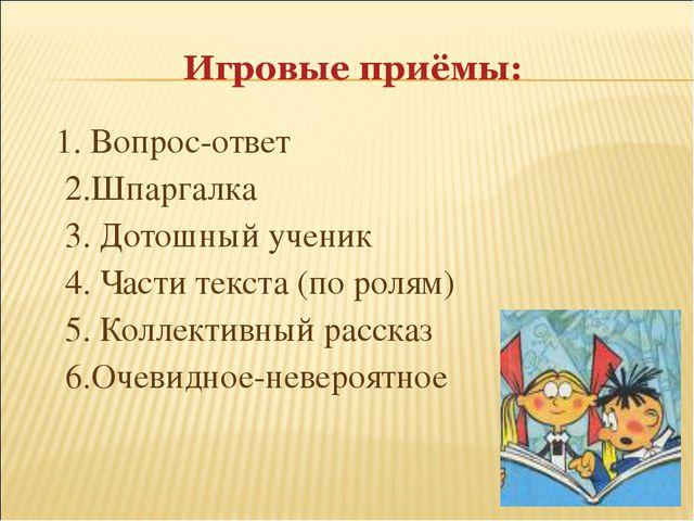 1. Вопрос-ответ 2.Шпаргалка 3. Дотошный ученик 4. Части текста (по ролям) 5....