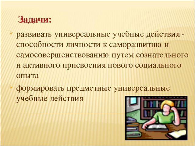 Задачи: развивать универсальные учебные действия - способности личности к сам...