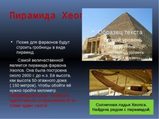 Пирамида Хеопса Позже для фараонов будут строить гробницы в виде пирамид. Сам