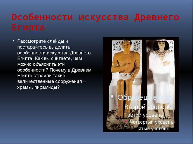 Особенности искусства Древнего Египта Рассмотрите слайды и постарайтесь выдел...