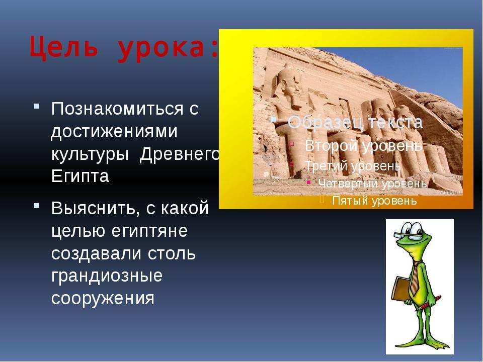 Цель урока: Познакомиться с достижениями культуры Древнего Египта Выяснить, с...