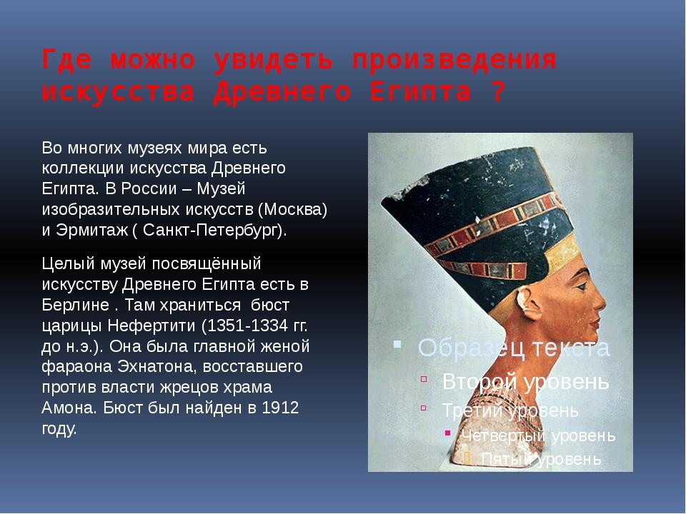Где можно увидеть произведения искусства Древнего Египта ? Во многих музеях м...