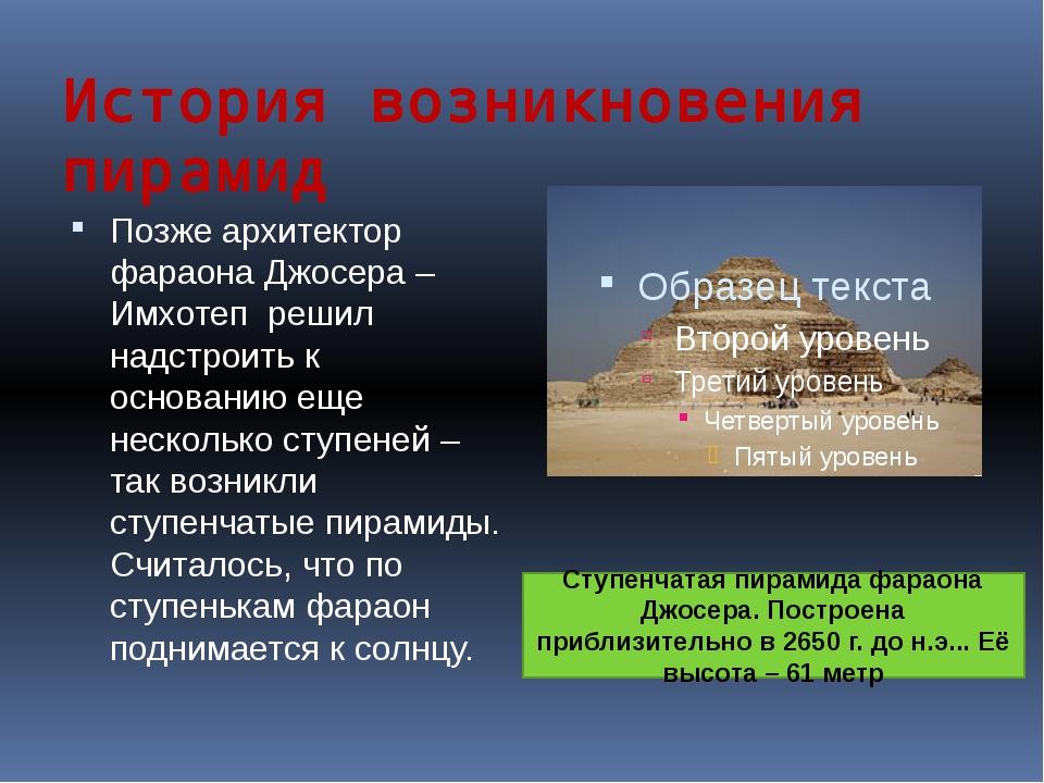 История возникновения пирамид Позже архитектор фараона Джосера – Имхотеп реши...