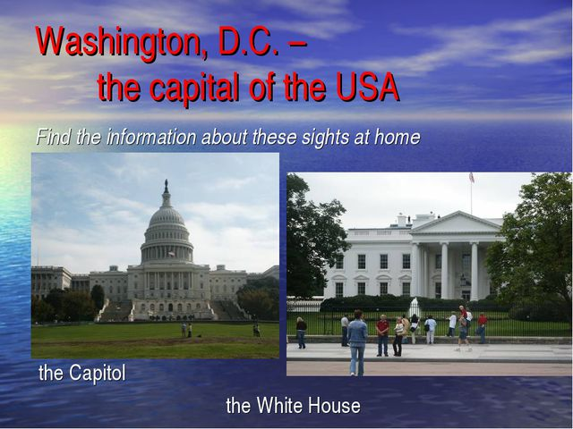 Find the information about these sights at home the Capitol the White House W...