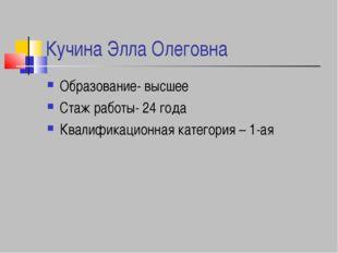 Кучина Элла Олеговна Образование- высшее Стаж работы- 24 года Квалификационна